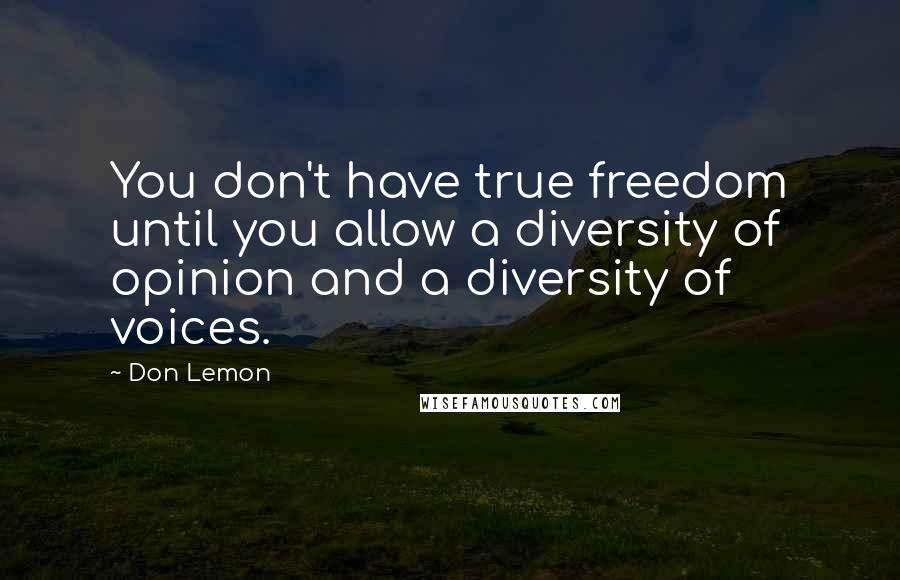 Don Lemon quotes: You don't have true freedom until you allow a diversity of opinion and a diversity of voices.