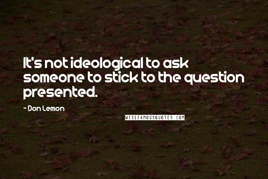 Don Lemon quotes: It's not ideological to ask someone to stick to the question presented.