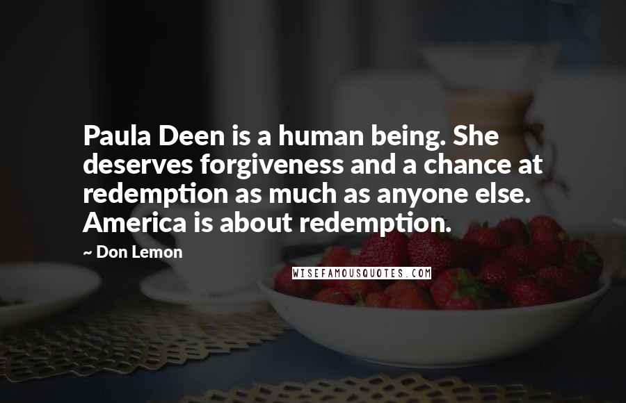 Don Lemon quotes: Paula Deen is a human being. She deserves forgiveness and a chance at redemption as much as anyone else. America is about redemption.