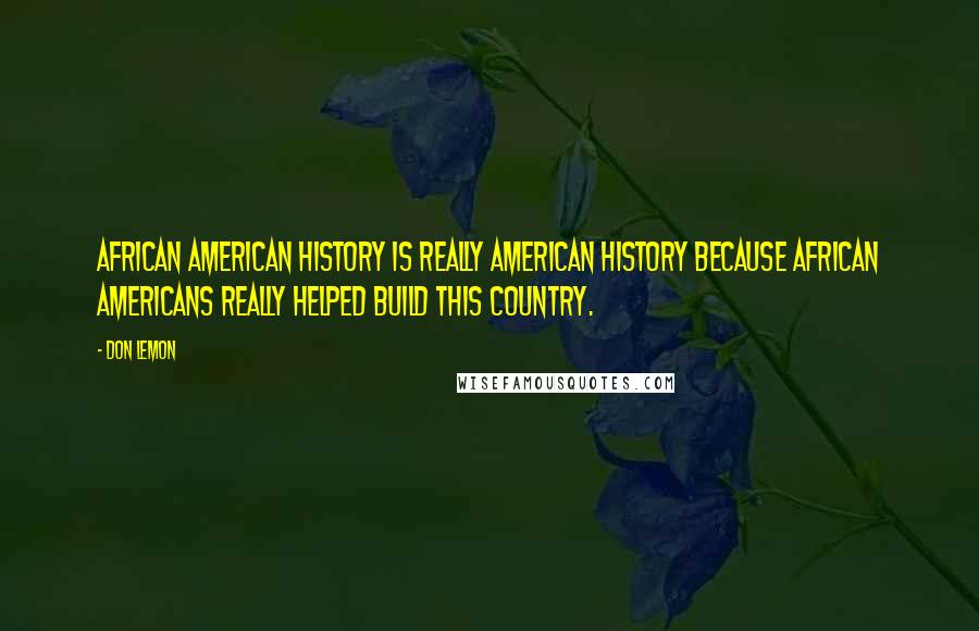 Don Lemon quotes: African American history is really American history because African Americans really helped build this country.
