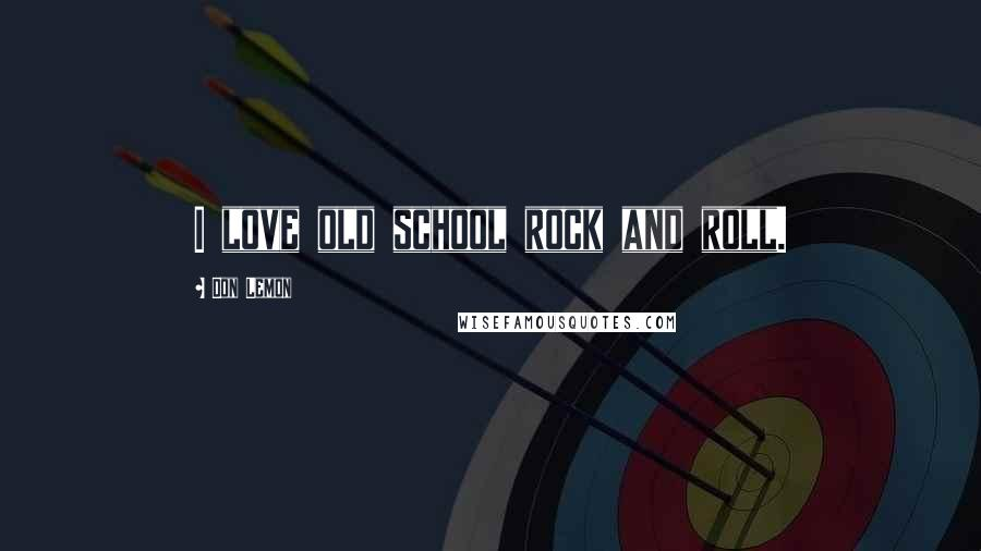 Don Lemon quotes: I love old school rock and roll.
