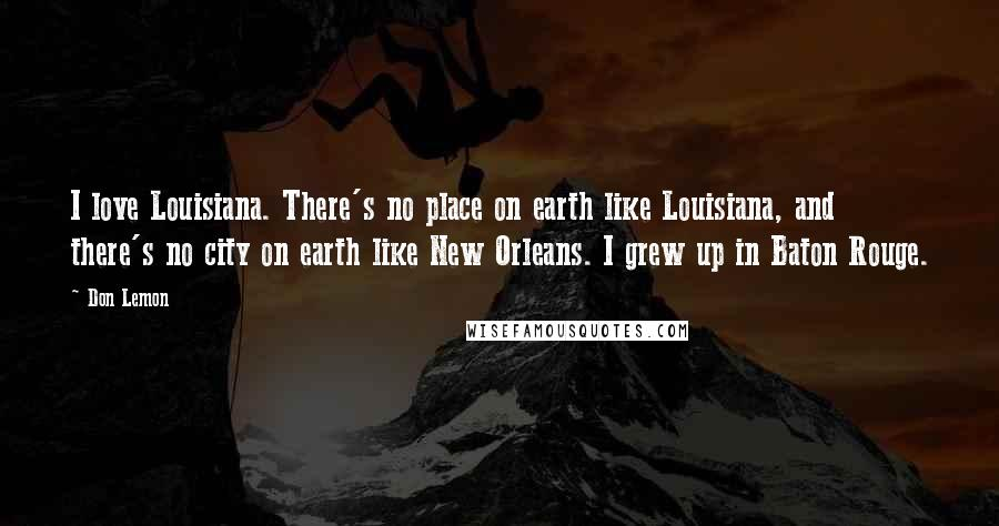 Don Lemon quotes: I love Louisiana. There's no place on earth like Louisiana, and there's no city on earth like New Orleans. I grew up in Baton Rouge.