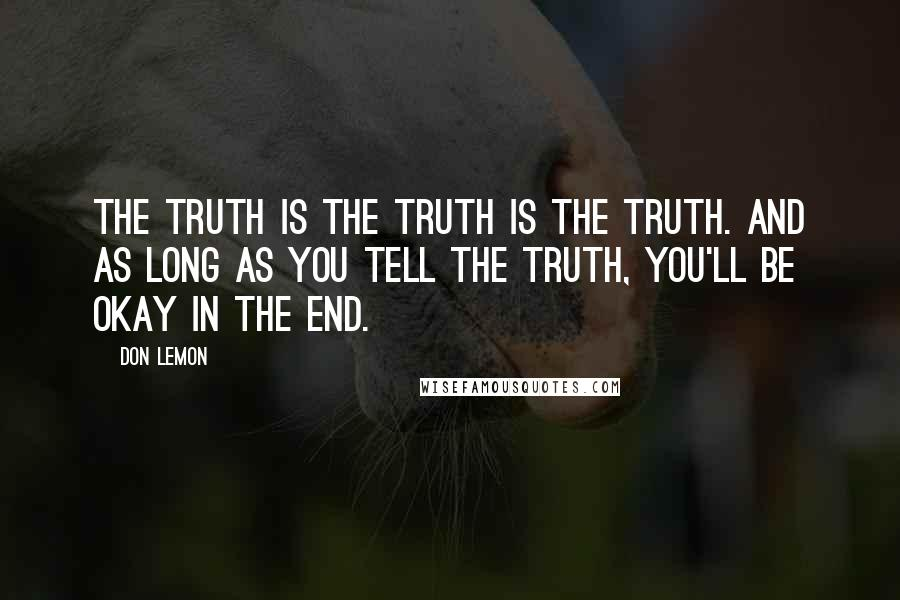 Don Lemon quotes: The truth is the truth is the truth. And as long as you tell the truth, you'll be okay in the end.