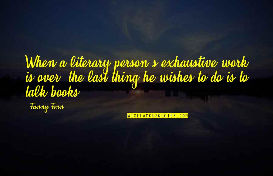 Don Let Anyone Fool You Quotes By Fanny Fern: When a literary person's exhaustive work is over,