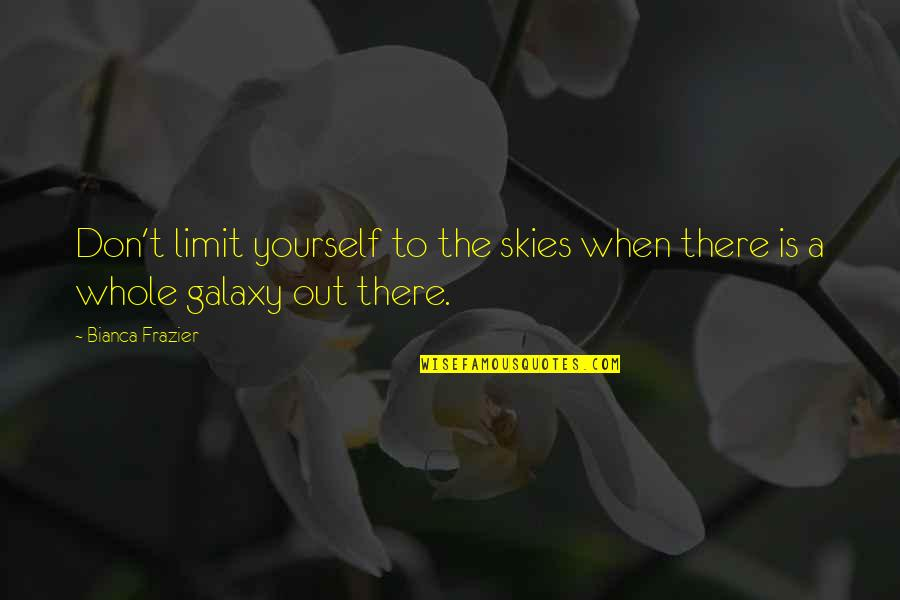 Don Limit Yourself Quotes By Bianca Frazier: Don't limit yourself to the skies when there