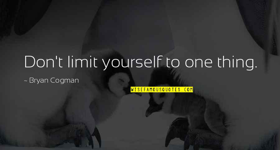Don Limit Yourself Quotes By Bryan Cogman: Don't limit yourself to one thing.