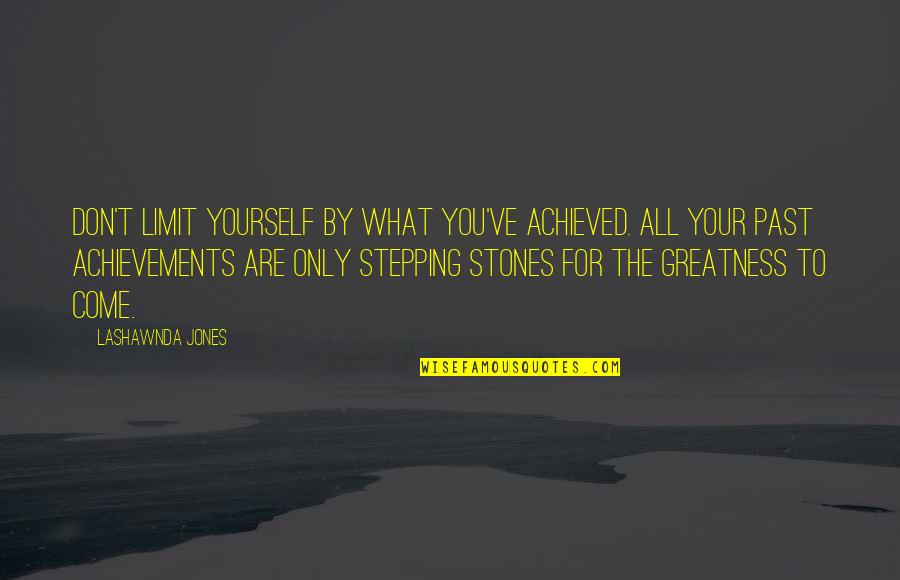 Don Limit Yourself Quotes By LaShawnda Jones: Don't limit yourself by what you've achieved. All