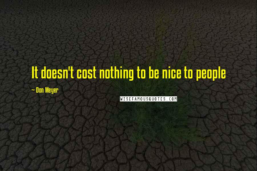 Don Meyer quotes: It doesn't cost nothing to be nice to people