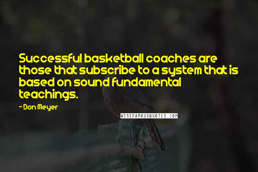 Don Meyer quotes: Successful basketball coaches are those that subscribe to a system that is based on sound fundamental teachings.
