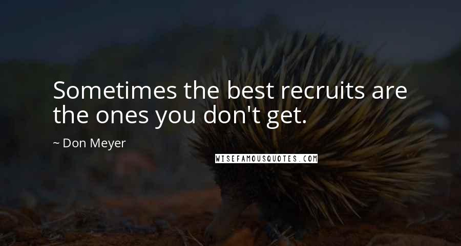 Don Meyer quotes: Sometimes the best recruits are the ones you don't get.