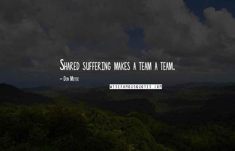 Don Meyer quotes: Shared suffering makes a team a team.