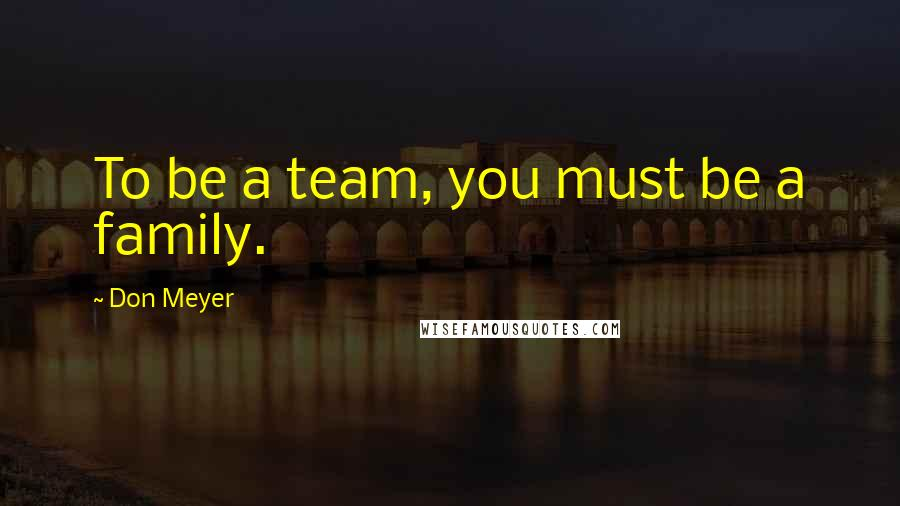 Don Meyer quotes: To be a team, you must be a family.