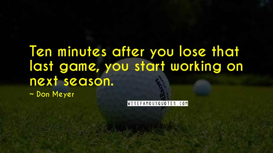 Don Meyer quotes: Ten minutes after you lose that last game, you start working on next season.