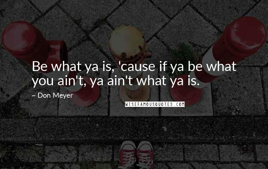 Don Meyer quotes: Be what ya is, 'cause if ya be what you ain't, ya ain't what ya is.