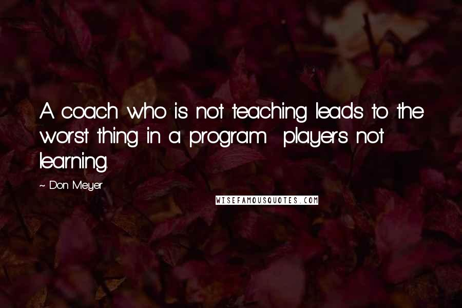 Don Meyer quotes: A coach who is not teaching leads to the worst thing in a program players not learning.