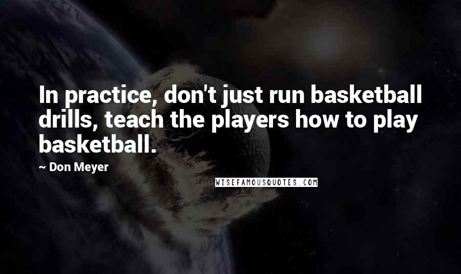 Don Meyer quotes: In practice, don't just run basketball drills, teach the players how to play basketball.
