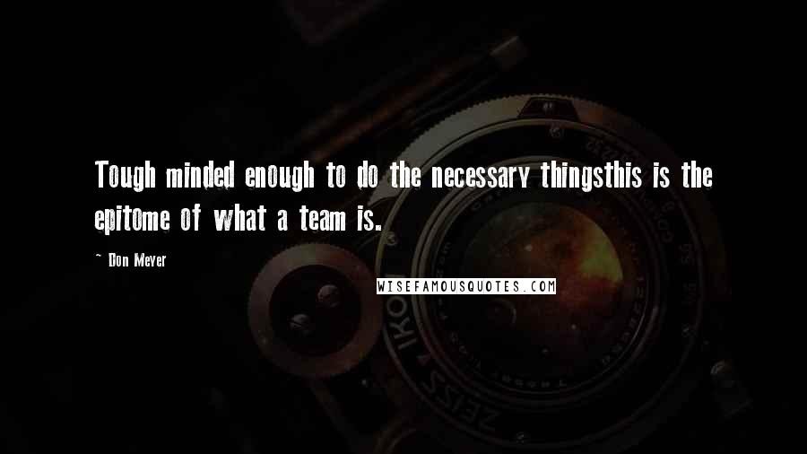 Don Meyer quotes: Tough minded enough to do the necessary thingsthis is the epitome of what a team is.