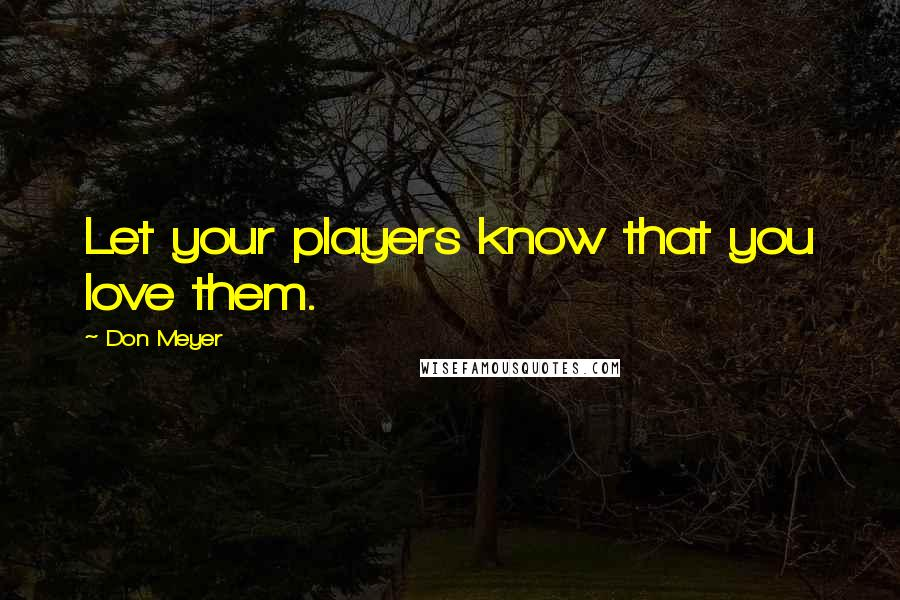 Don Meyer quotes: Let your players know that you love them.