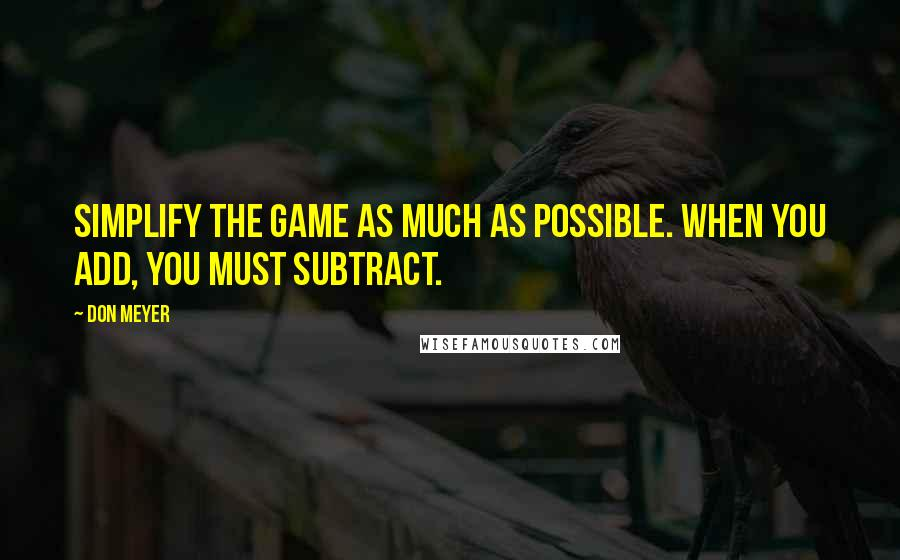 Don Meyer quotes: Simplify the game as much as possible. When you add, you must subtract.