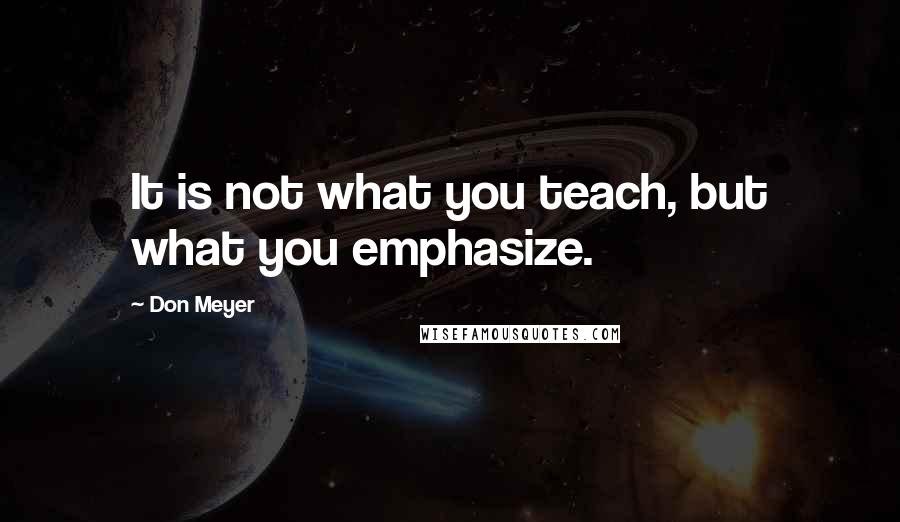 Don Meyer quotes: It is not what you teach, but what you emphasize.