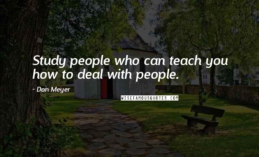 Don Meyer quotes: Study people who can teach you how to deal with people.