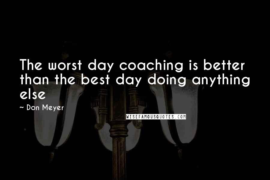 Don Meyer quotes: The worst day coaching is better than the best day doing anything else