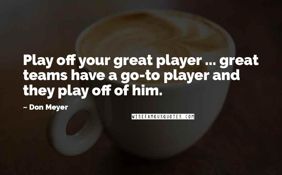 Don Meyer quotes: Play off your great player ... great teams have a go-to player and they play off of him.