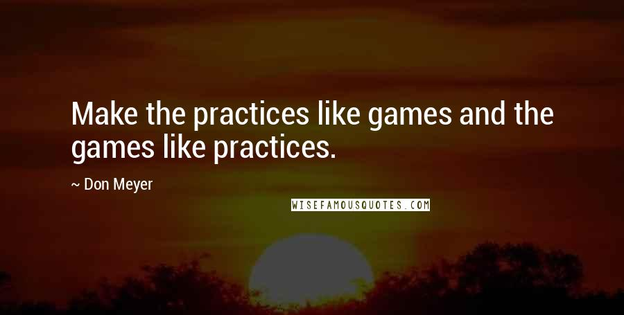 Don Meyer quotes: Make the practices like games and the games like practices.