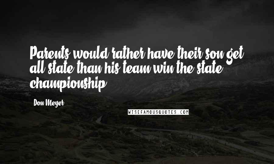 Don Meyer quotes: Parents would rather have their son get all-state than his team win the state championship.