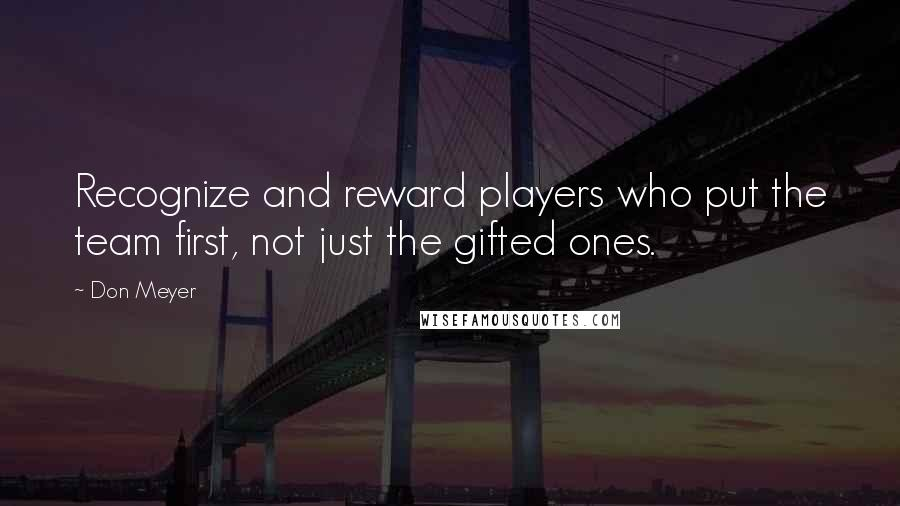 Don Meyer quotes: Recognize and reward players who put the team first, not just the gifted ones.