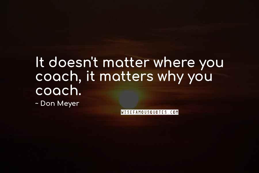 Don Meyer quotes: It doesn't matter where you coach, it matters why you coach.