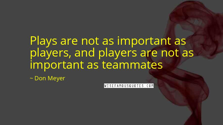 Don Meyer quotes: Plays are not as important as players, and players are not as important as teammates