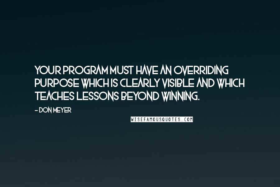 Don Meyer quotes: Your program must have an overriding purpose which is clearly visible and which teaches lessons beyond winning.