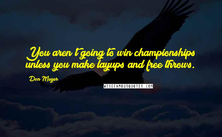 Don Meyer quotes: You aren't going to win championships unless you make layups and free throws.