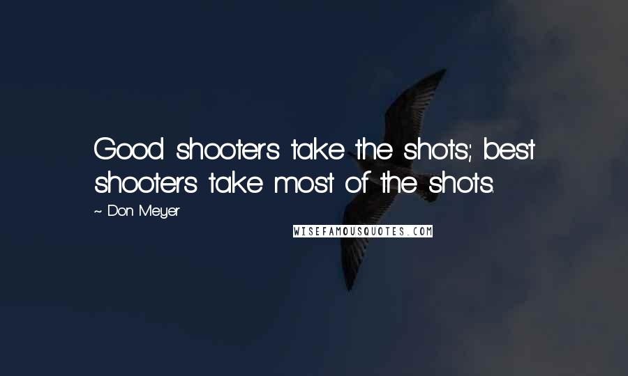 Don Meyer quotes: Good shooters take the shots; best shooters take most of the shots.