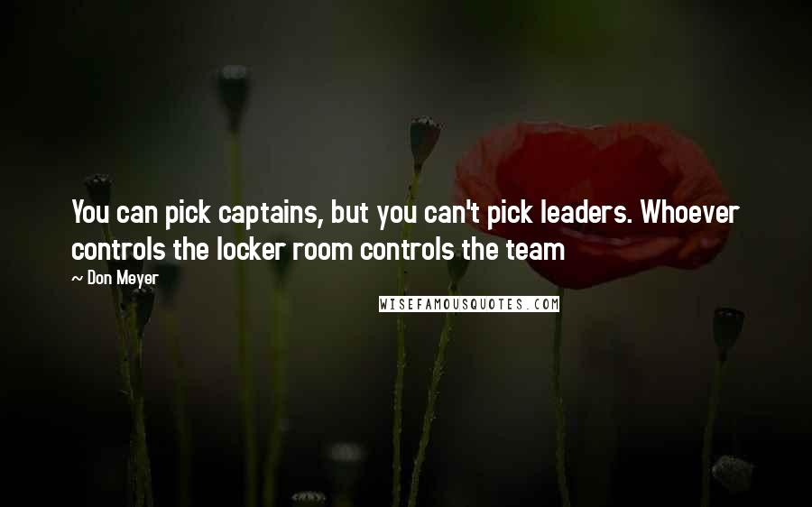 Don Meyer quotes: You can pick captains, but you can't pick leaders. Whoever controls the locker room controls the team