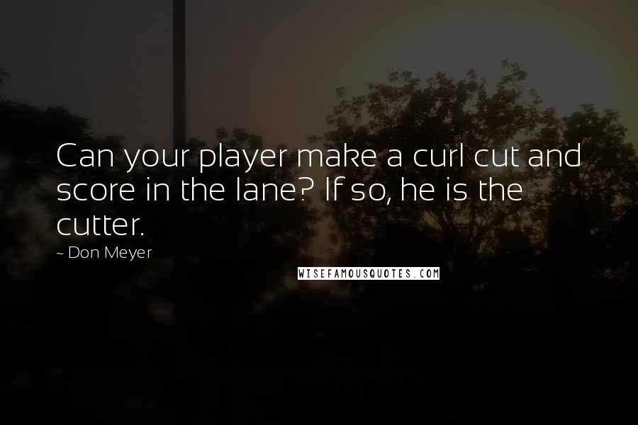 Don Meyer quotes: Can your player make a curl cut and score in the lane? If so, he is the cutter.