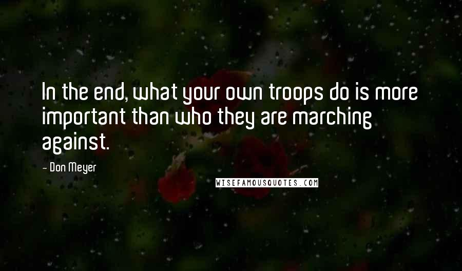 Don Meyer quotes: In the end, what your own troops do is more important than who they are marching against.