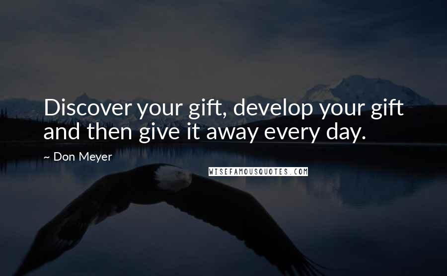 Don Meyer quotes: Discover your gift, develop your gift and then give it away every day.