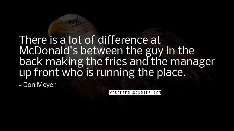 Don Meyer quotes: There is a lot of difference at McDonald's between the guy in the back making the fries and the manager up front who is running the place.
