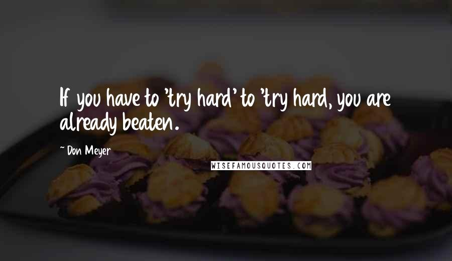 Don Meyer quotes: If you have to 'try hard' to 'try hard, you are already beaten.