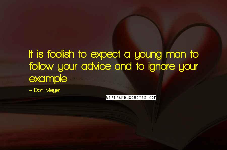Don Meyer quotes: It is foolish to expect a young man to follow your advice and to ignore your example.