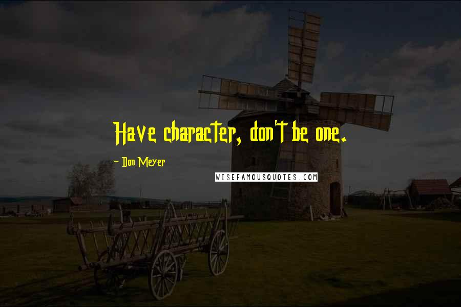 Don Meyer quotes: Have character, don't be one.