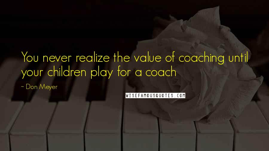Don Meyer quotes: You never realize the value of coaching until your children play for a coach