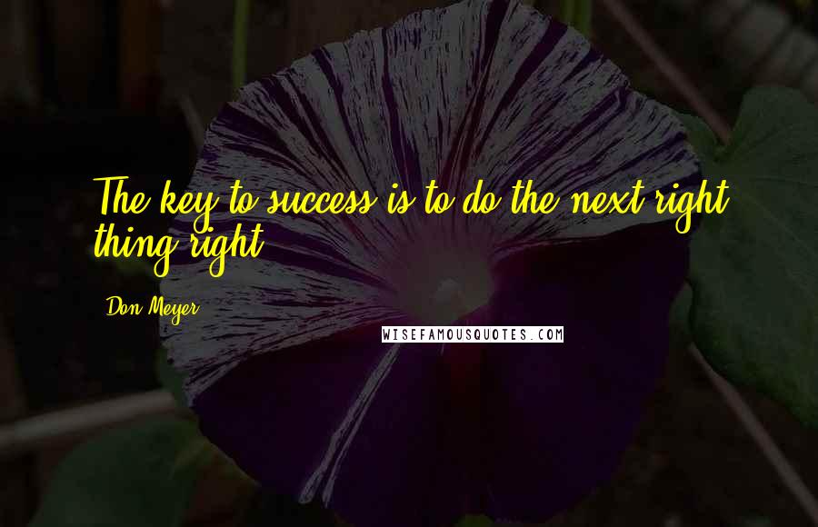 Don Meyer quotes: The key to success is to do the next right thing right.