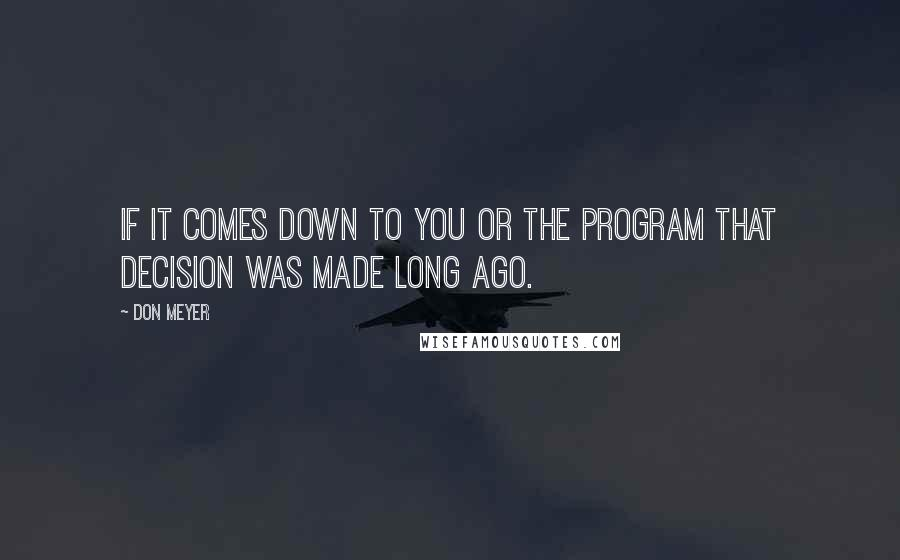 Don Meyer quotes: If it comes down to you or the program that decision was made long ago.