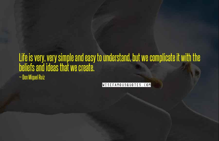 Don Miguel Ruiz quotes: Life is very, very simple and easy to understand, but we complicate it with the beliefs and ideas that we create.