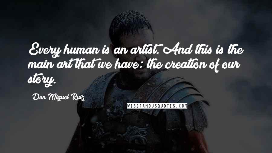 Don Miguel Ruiz quotes: Every human is an artist. And this is the main art that we have: the creation of our story.