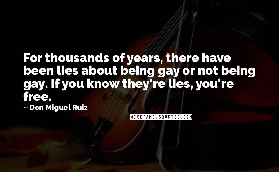 Don Miguel Ruiz quotes: For thousands of years, there have been lies about being gay or not being gay. If you know they're lies, you're free.
