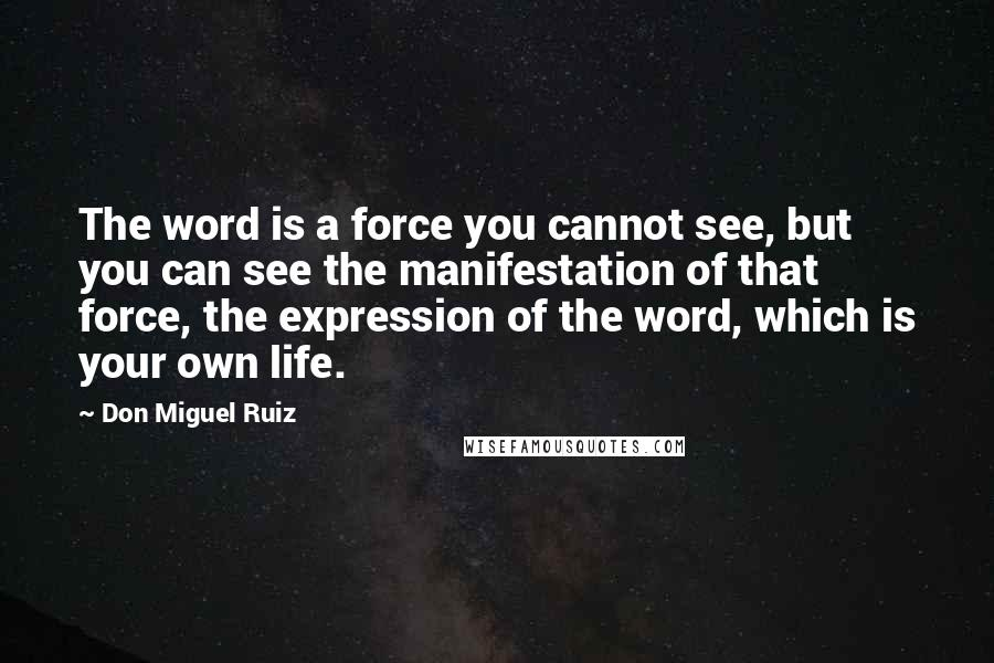 Don Miguel Ruiz quotes: The word is a force you cannot see, but you can see the manifestation of that force, the expression of the word, which is your own life.